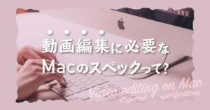 2020年】Macで動画編集を行うのに必要なスペック【用途別】